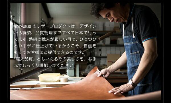 abrAsusのレザープロダクトは、デザインから縫製、品質管理まですべて日本で行ってます。熟練の職人が厳しい目で、ひとつひとつ丁寧に仕上げているからこそ、自信をもってお客様にご提供できるのです。 「職人品質」ともいえるその美しさを、お手元でじっくり堪能してください。