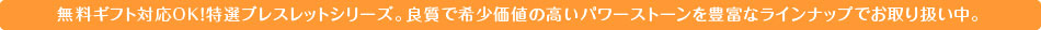 無料ギフト対応OK!特選ブレスレットシリーズ。良質で希少価値の高いパワーストーンを豊富なラインナップでお取り扱い中。