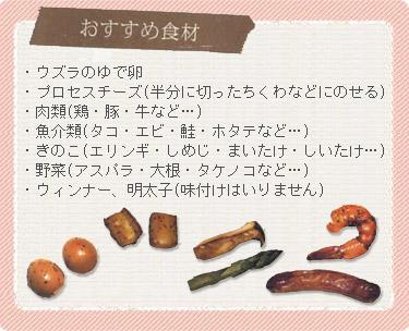 【おすすめ食材】 ・ウズラのゆで卵 ・プロセスチーズ(半分に切ったちくわなどにのせるととろけても大丈夫) ・肉類(鶏・豚・牛など…) ・魚介類(タコ・エビ・鮭・ホタテなど…) ・きのこ(エリンギ・しめじ・まいたけ・しいたけ…) ・野菜(アスパラ・大根・タケノコなど…) ・ウィンナー、明太子(味付けはいりません)