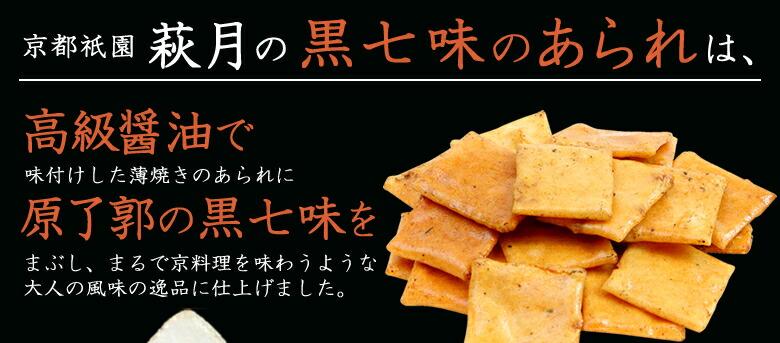 京都祇園萩月の黒七味のあられは、高級醤油で味付けした薄焼きのあられに原了郭の黒七味をまぶし、まるで京料理を味わうような大人の風味の逸品に仕上げました。