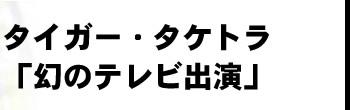 タイガー・タケトラ「幻のテレビ出演」