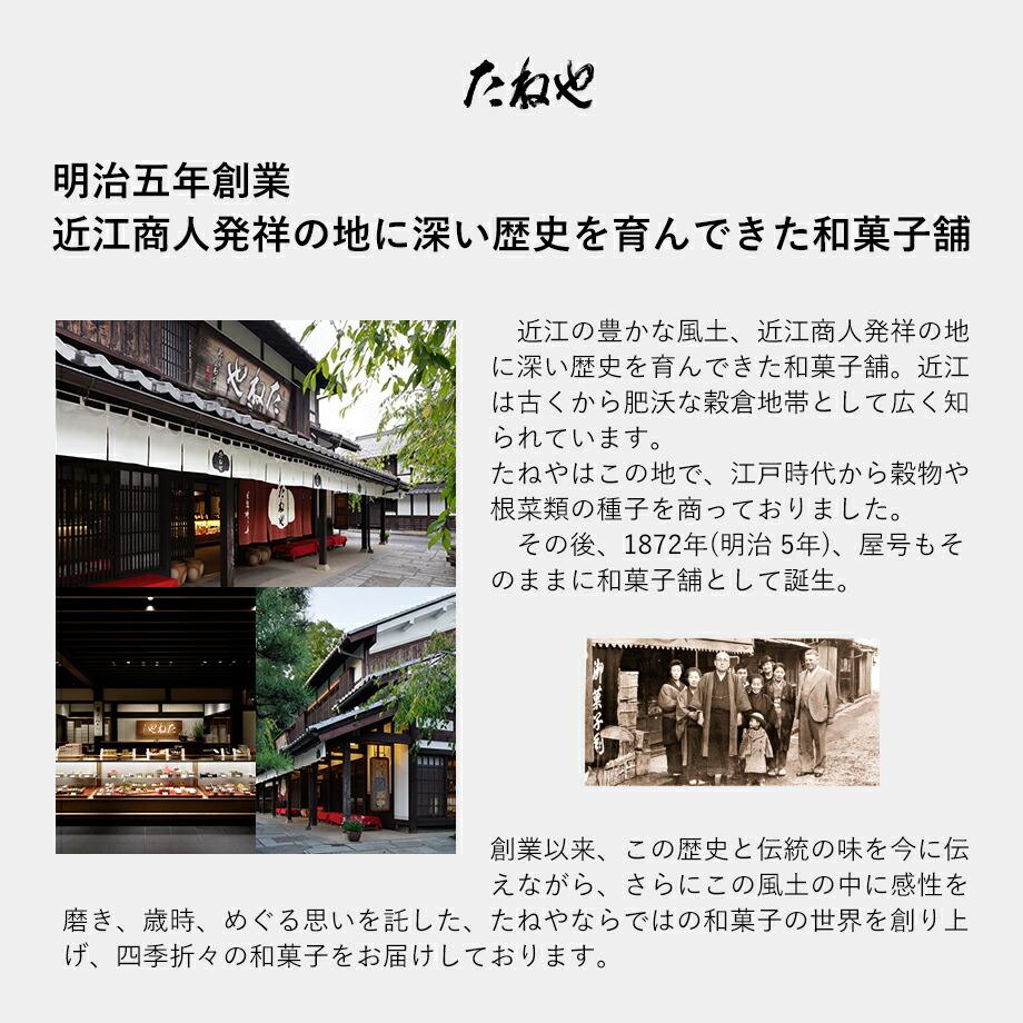 明治五年創業、近江商人発祥の地に深い歴史を育んできた和菓子舗。近江の豊かな風土、近江商人発祥の地に深い歴史を育んできた和菓子舗。近江は古くから肥沃な穀倉地帯として広く知られています。たねやはこの地で、江戸時代から穀物や根菜類の種子を商っておりました。その後、1872年(明治  5年)、屋号もそのままに和菓子舗として誕生。創業から 140余年、この歴史と伝統の味を今に伝えながら、さらにこの風土の中に感性を磨き、歳時、めぐる思いを託した、たねやならではの和菓子の世界を創り上げ、四季折々の和菓子をお届けしております。
