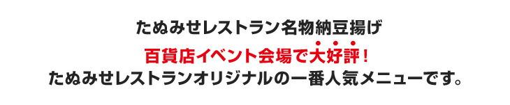 たぬみせレストラン名物納豆揚げ 百貨店イベント会場で大好評! たぬみせレストランオリジナルの一番人気メニューです