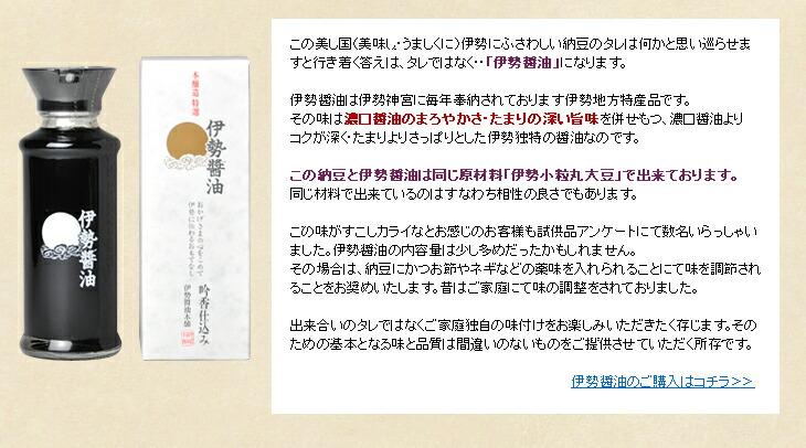 伊勢醤油は伊勢神宮に毎年奉納されております伊勢地方特産品です。この納豆と伊勢醤油は同じ原材料「伊勢小粒丸大豆」で出来ており、同じ材料で出来ているのはすなわち相性の良さでもあります。