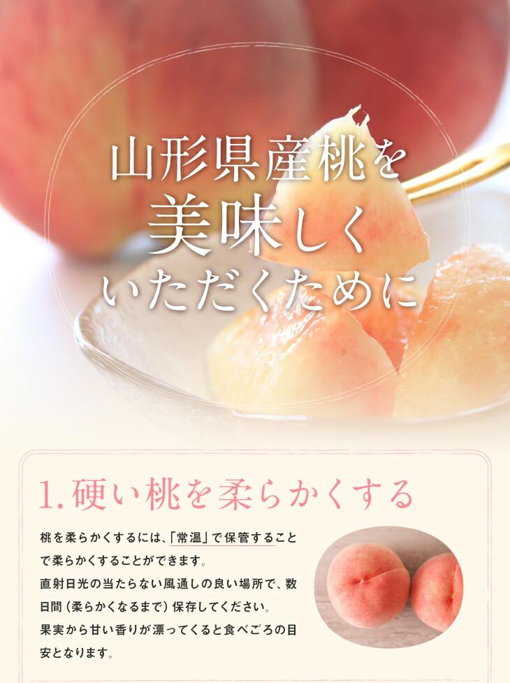 山形県産桃を美味しくいただくために | 1.硬い桃を柔らかくする 桃を柔らかくするには、「常温」で保管することで柔らかくすることができます。直射日光の当たらない風通しの良い場所で、数日間(柔らかくなるまで)保存してください。果実から甘い香りが漂ってくると食べごろの目安となります。
