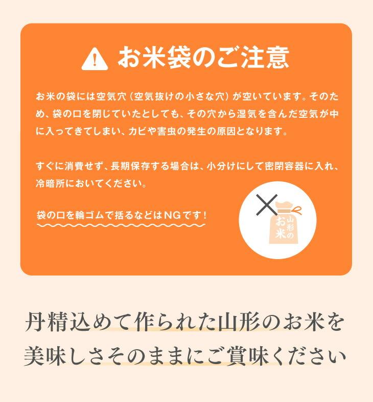 お米袋のご注意:お米の袋には空気穴(空気抜けの小さな穴)が空いています。そのため、袋の口を閉じていたとしても、その穴から湿気を含んだ空気が中に入ってきてしまい、カビや害虫の発生の原因となります。すぐに消費せず、長期保存する場合は、小分けにして密閉容器に入れ、冷暗所においてください。|丹精込めて作られた山形のお米を美味しさそのままにご賞味ください