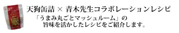 天狗缶詰x青木先生コラボレーションレシピ うまみ丸ごとマッシュルームの旨味を活かしたレシピをご紹介します。