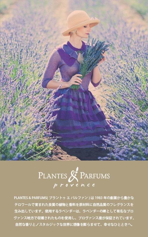 【PLANTES & PARFUMS(プランツ&パルファム)はプロヴァンスのラベンダーの中心地 Sablet(サブレ)にあります。1983年の創業から今日まで PLANTES & PARFUMS は、豊かなテロワール(=生産者を取り巻く自然環境)で育まれた良質の植物と香料を原材料に自然品質のフレグランスを生み出しています。製品は全て伝統的な製法で作られています。使用するラベンダーは、ラベンダーの郷として有名なプロヴァンス地方の La plateau de Sault (ラ プラトー デ ソート)の小さな生産者たちによって収穫されたものを使用し、プロヴァンス原産が保証されています。香料は香水の街として世界的に有名なフランスの Grasse(グラース)で作られています。PLANTES & PARFUMS のプロヴァンスの自然の香りとノスタルジックな世界に想像を膨らませて、幸せなひと時へ。】