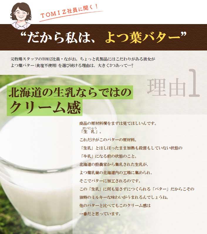 商品の原材料欄をまずは見てほしいんです。「生乳せいにゅう」。これだけがこのバターの原材料。「生乳」とはしぼったまま加熱も殺菌もしていない状態の「牛乳」になる前の状態のこと。北海道の酪農家から集乳された生乳が、よつ葉乳業の北海道内の工場に集められ、そこでバターに加工されるのです。 この「生乳」に何も足さずにつくられる「バター」だからこその独特のミルキーな味わいがうまれるんでしょうね。他のバターと比べてもこのクリーム感は一番だと思っています。