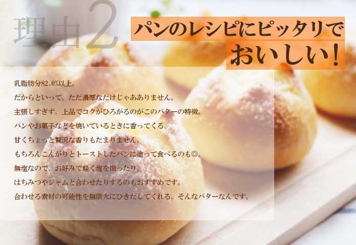 乳脂肪分82.0%以上。 だからといって、ただ濃厚なだけじゃあありません。主張しすぎず、上品でコクがひろがるのがこのバターの特徴。 パンやお菓子などを焼いているときに香ってくる、甘くちょっと贅沢な香りもたまりません。もちろんこんがりとトーストしたパンに塗って食べるのも◎。無塩なので、お好みで軽く塩を振ったり、はちみつやジャムと合わせたりするのもおすすめです。 合わせる素材の可能性を無限大にひきだしてくれる、そんなバターなんです。
