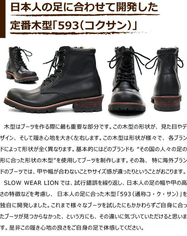 """木型はブーツを作る際に最も重要な部分です。この木型の形状が、見た目やデザイン、そして履き心地を大きく左右します。この木型は形状が様々で、各ブランドによって形状が全く異なります。基本的にはどのブランドも""""その国の人々の足の形に合った形状の木型""""を使用してブーツを制作します。その為、特に海外ブランドのブーツでは、甲や幅が合わないことやサイズ感が違ったりということがおこります。SLOW WEAR LIONでは、試行錯誤を繰り返し、日本人の足の幅や甲の高さの特徴などを考慮し、日本人の足に合った木型「593(通称コ・ク・サン)」を独自に開発しました。これまで様々なブーツを試したにもかかわらずご自身に合ったブーツが見つからなかった、という方にも、その違いに気づいていただけると思います。是非この履き心地の良さをご自身の足で体感してください。"""
