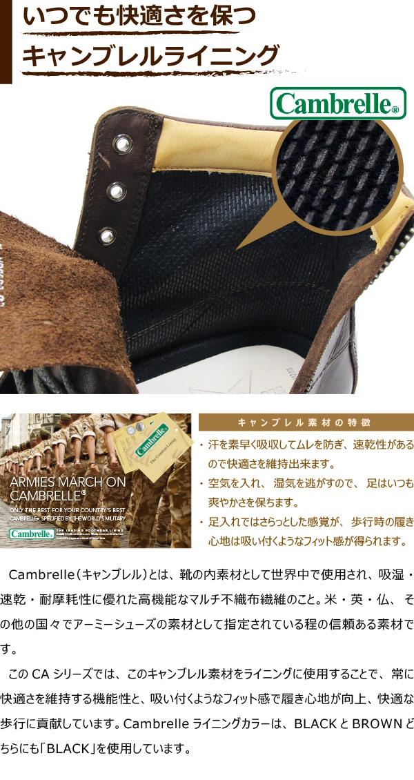 Cambrelle(キャンブレル)とは、靴の内素材として世界中で使用され、吸湿・速乾・耐摩耗性に優れた高機能なマルチ不織布繊維のこと。米・英・仏、その他の国々でアーミーシューズの素材として指定されている程の信頼ある素材です。このCAシリーズでは、このキャンブレル素材をライニングに使用することで、常に快適さを維持する機能性と、吸い付くようなフィット感で履き心地が向上、快適な歩行に貢献しています。