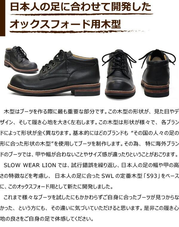 """木型はブーツを作る際に最も重要な部分です。この木型の形状が、見た目やデザイン、そして履き心地を大きく左右します。この木型は形状が様々で、各ブランドによって形状が全く異なります。基本的にはどのブランドも""""その国の人々の足の形に合った形状の木型""""を使用してブーツを制作します。その為、特に海外ブランドのブーツでは、甲や幅が合わないことやサイズ感が違ったりということがおこります。SLOW WEAR LIONでは、試行錯誤を繰り返し、日本人の足の幅や甲の高さの特徴などを考慮し、日本人の足に合ったSWLの定番木型「593」をベースに、このオックスフォード用として新たに開発しました。  これまで様々なブーツを試したにもかかわらずご自身に合ったブーツが見つからなかった、という方にも、その違いに気づいていただけると思います。是非この履き心地の良さをご自身の足で体感してください。"""