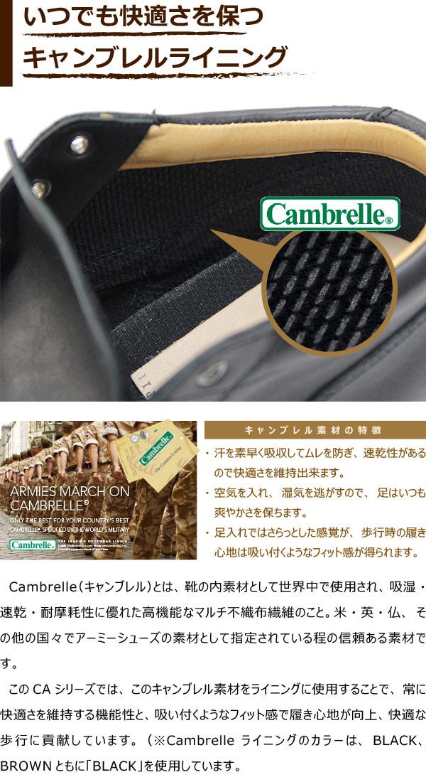 Cambrelle(キャンブレル)とは、靴の内素材として世界中で使用され、吸湿・速乾・耐摩耗性に優れた高機能なマルチ不織布繊維のこと。米・英・仏、その他の国々でアーミーシューズの素材として指定されている程の信頼ある素材です。 このCAシリーズでは、このキャンブレル素材をライニングに使用することで、常に快適さを維持する機能性と、吸い付くようなフィット感で履き心地が向上、快適な歩行に貢献しています。(※Cambrelleライニングのカラーは、BLACK、BROWNともに「BLACK」を使用しています。