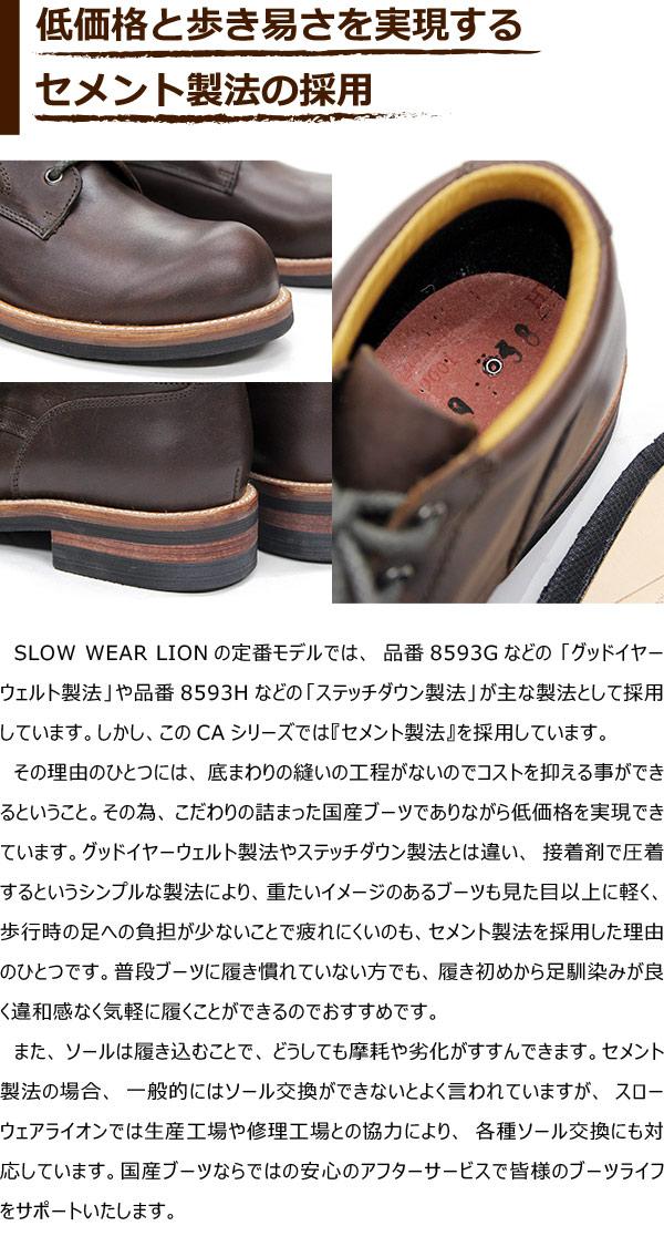 SLOW WEAR LIONの定番モデルでは、品番8593Gなどの「グッドイヤーウェルト製法」や品番8593Hなどの「ステッチダウン製法」が主な製法として採用しています。しかし、このCAシリーズでは『セメント製法』を採用しています。その理由のひとつには、底まわりの縫いの工程がないのでコストを抑える事ができるということ。その為、こだわりの詰まった国産ブーツでありながら低価格を実現できています。グッドイヤーウェルト製法やステッチダウン製法とは違い、接着剤で圧着するというシンプルな製法により、重たいイメージのあるブーツも見た目以上に軽く、歩行時の足への負担が少ないことで疲れにくいのも、セメント製法を採用した理由のひとつです。普段ブーツに履き慣れていない方でも、履き初めから足馴染みが良く違和感なく気軽に履くことができるのでおすすめです。また、ソールは履き込むことで、どうしても摩耗や劣化がすすんできます。セメント製法の場合、一般的にはソール交換ができないとよく言われていますが、スローウェアライオンでは生産工場や修理工場との協力により、各種ソール交換にも対応しています。国産ブーツならではの安心のアフターサービスで皆様のブーツライフをサポートいたします。