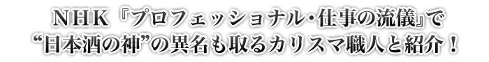 "NHK『プロフェッショナル・仕事の流儀』で""日本酒の神""の異名も取るカリスマ職人と紹介!"