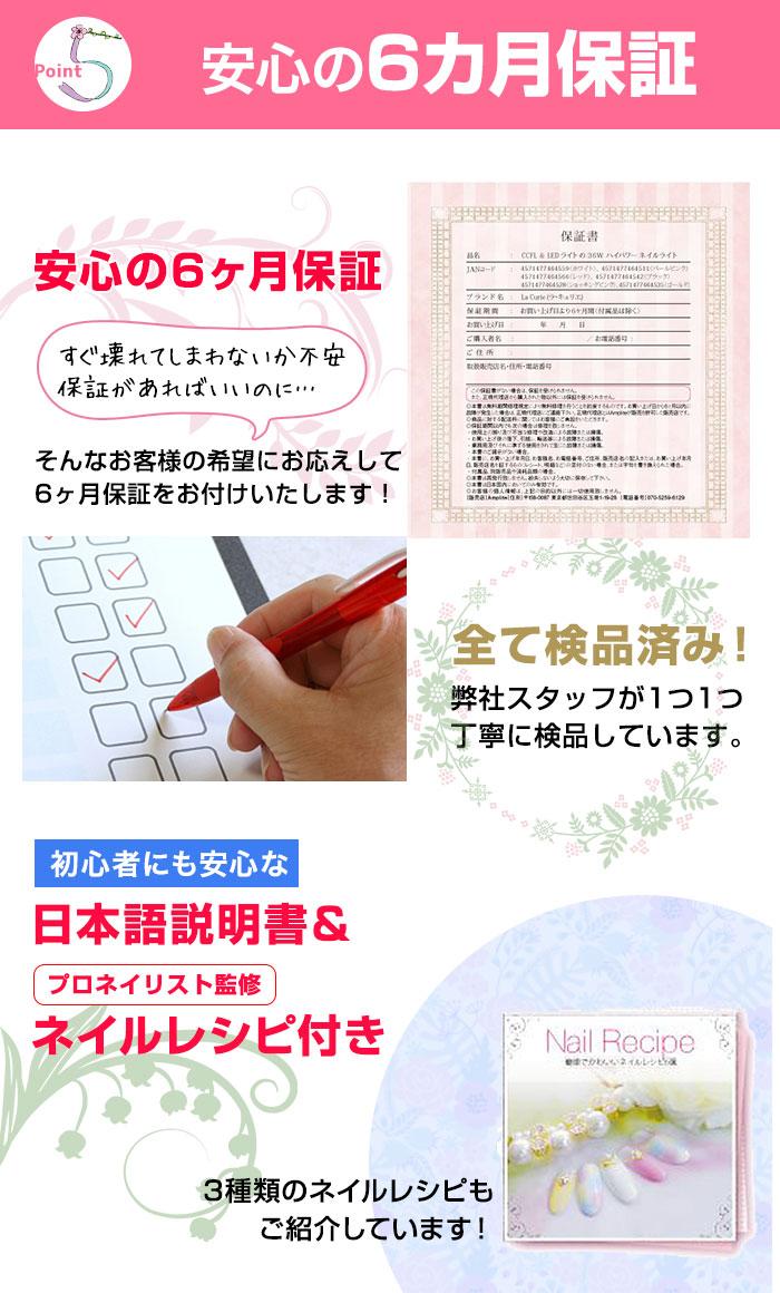 Point 5:安心の6カ月保証。すぐ壊れてしまわないか不安。保証があればいいのに、、、そんなお客様の要望にお応えして6カ月保証をお付けいたします!すべて検品済み!弊社スタッフが1つ1つ丁寧に検品しています。日本語説明書&プロネイリスト監修ネイルレシピ付き。6種のネイルレシピをご紹介!ぜひお試しください