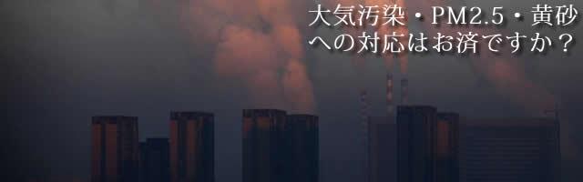大気汚染・PM2.5・黄砂への対応はお済ですか?