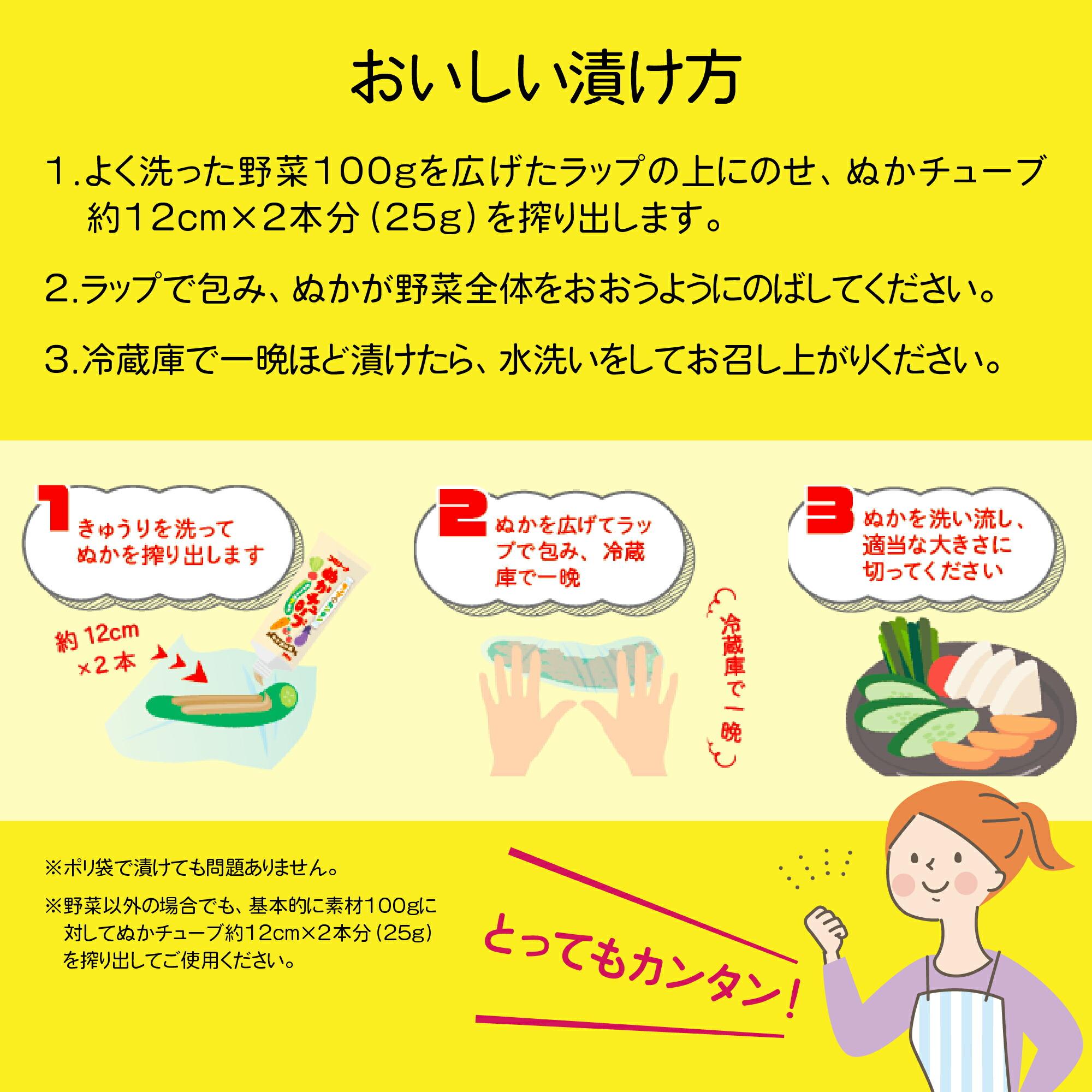 おいしい漬け方|1.よく洗った野菜100gを広げたラップの上にのせ、ぬかチューブ約12cm×2本分(25g)を搾り出します。2.ラップで包み、ぬかが野菜全体をおおうようにのばしてください。3.冷蔵庫で一晩ほど漬けたら、水洗いをしてお召し上がりください。