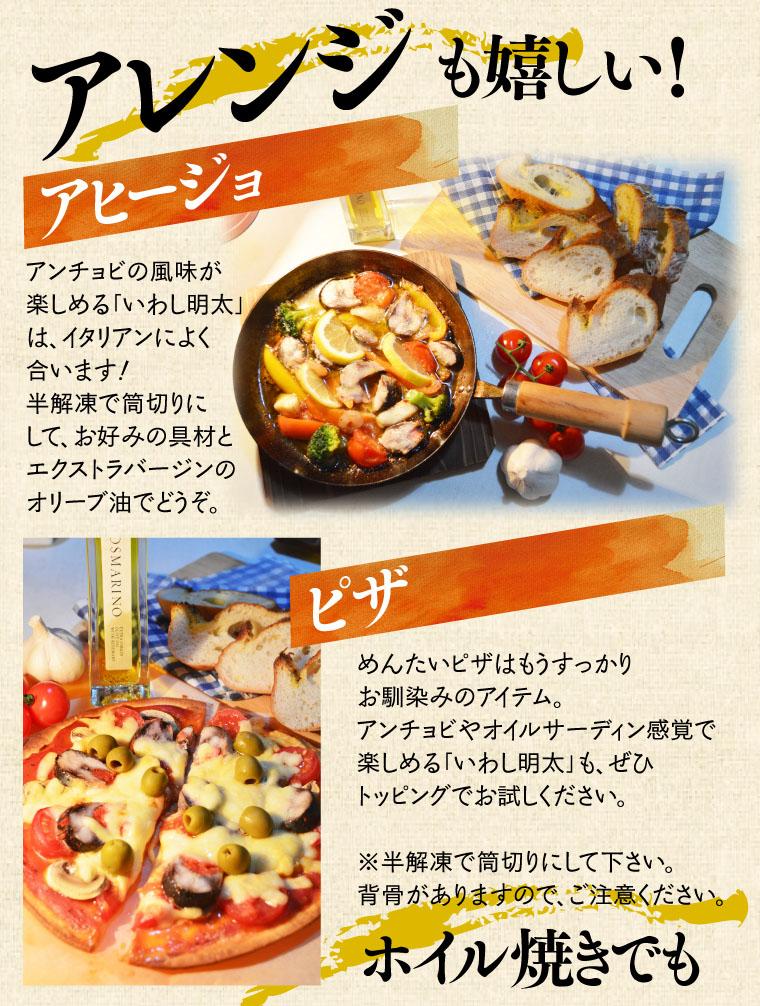 アレンジも嬉しい! アヒージョ:アンチョビ風味が楽しめる「いわし明太」は、イタリアンによく合います!半解凍で筒切りにして、お好みの具材とエクストラバージンのオリーブオイルでどうぞ。ピザ:めんたいピザはもうすっかりお馴染みのアイテム。アンチョビやオイルサーディン感で楽しめる「いわし明太」も、ぜひトッピングでお試しください。※半解凍で筒切りにして下さい。背骨がありますので、ご注意ください。ホイル焼きでも