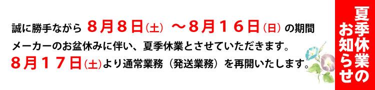 【夏季休業】8月8日=8月16日までメーカーのお盆休みに伴い、夏季休業とさせていただきます。