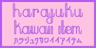 【HARAJUKU Kawaii Item】ハラジュクカワイイアイテム