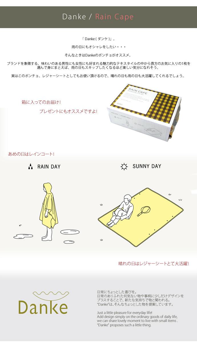 Danke ダンケ からレインケープが登場しました!<br> 「 Danke ( ダンケ )」。 雨の日にもオシャレをしたい・・・<br> そんなときはDankeのポンチョがオススメ。<br> ブランドを象徴する、味わいのある男性にも女性にも好まれる魅力的なテキスタイルの中から貴方のお気に入りの1枚を選んで身にまとえば、雨の日もスキップしたくなるほど楽しい気分になれそう。<br> 実はこのポンチョ、レジャーシートとしてもお使い頂けるので、晴れの日も雨の日も大活躍してくれるでしょう。