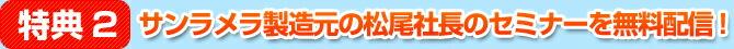 特典2:サンラメラ製造元の松尾社長のセミナーを無料配信!