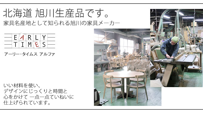 家具の名産地、北海道旭川で、いい材料を使い、デザインにじっくりと時間と心をかけて、一点一点ていねいに仕上げられています。