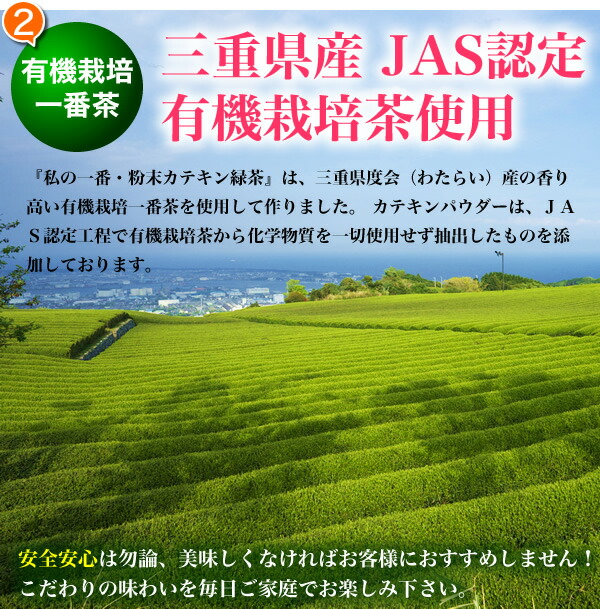 有機栽培一番茶 三重県産 JAS認定  有機栽培茶使用 『私の一番・粉末カテキン緑茶』は、三重県度会(わたらい)産の香り高い有機栽培一番茶を使用して作りました。 カテキンパウダーは、JAS認定工程で有機栽培茶から化学物質を一切使用せず抽出したものを添加しております。 安全安心は勿論、美味しくなければお客様におすすめしません! こだわりの味わいを毎日ご家庭でお楽しみ下さい。