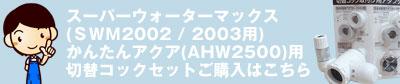 スーパーウォーターマックス(SWM2002 SWM2003)かんたんアクア(AHW2500)用切替コックとアダプターセットのご購入から