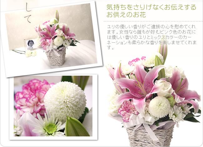 気持ちをさりげなくお伝えするお供えのお花 ユリの優しい香りがご遺族の心を慰めてくれ ます。女性なら誰もが好むピンク色のお花には優しい香りのユリとミックスカラーのカーネーションも柔らかな香りを楽しませてくれます。