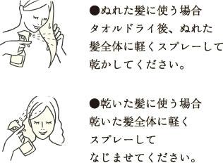 ●ぬれた髪に使う場合 タオルドライ後、ぬれた髪全体に軽くスプレーして乾かしてください。 ●乾いた髪に使う場合 乾いた髪全体に軽くスプレーしてなじませてください。