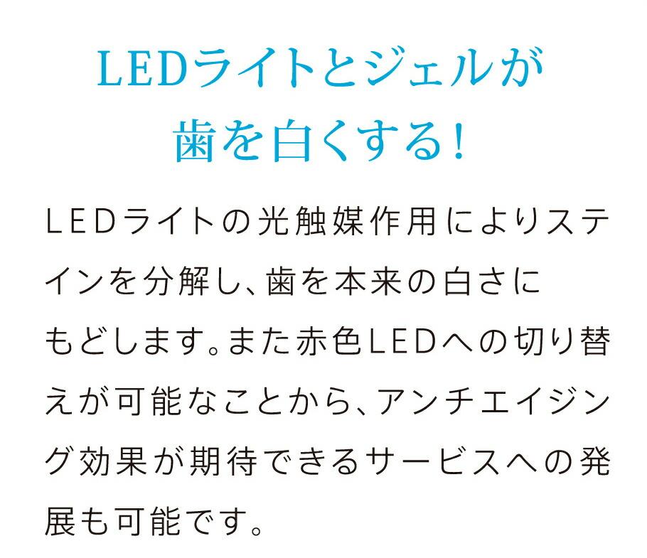 LEDライトとジェルが歯を白くする!LEDライトの光触媒作用によりステインを分解し、歯を本来の白さにもどします。また赤色LEDへの切り替えが可能なことから、アンチエイジング効果が期待できるサービスへの発展も可能です。