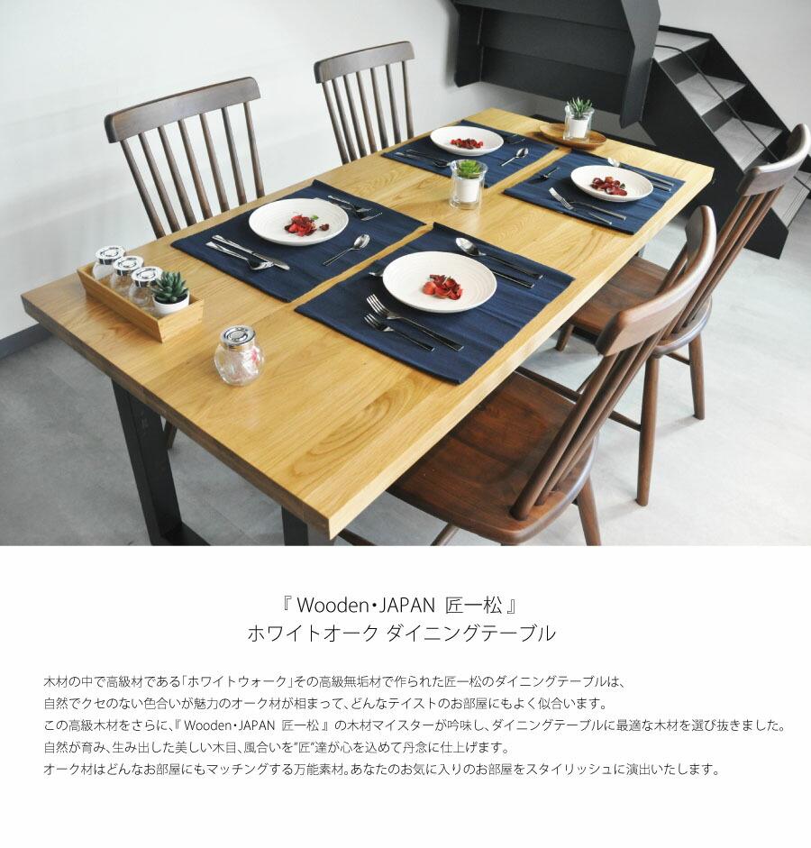 """木材の中で高級材である「ホワイトウォーク」その高級無垢材で作られた匠一松のダイニングテーブルは、 自然でクセのない色合いが魅力のオーク材が相まって、どんなテイストのお部屋にもよく似合います。 この高級木材をさらに、『 Wooden・JAPAN  匠一松 』  の木材マイスターが吟味し、ダイニングテーブルに最適な木材を選び抜きました。 自然が育み、生み出した美しい木目、風合いを""""匠""""達が心を込めて丹念に仕上げます。 オーク材はどんなお部屋にもマッチングする万能素材。あなたのお気に入りのお部屋をスタイリッシュに演出いたします。"""