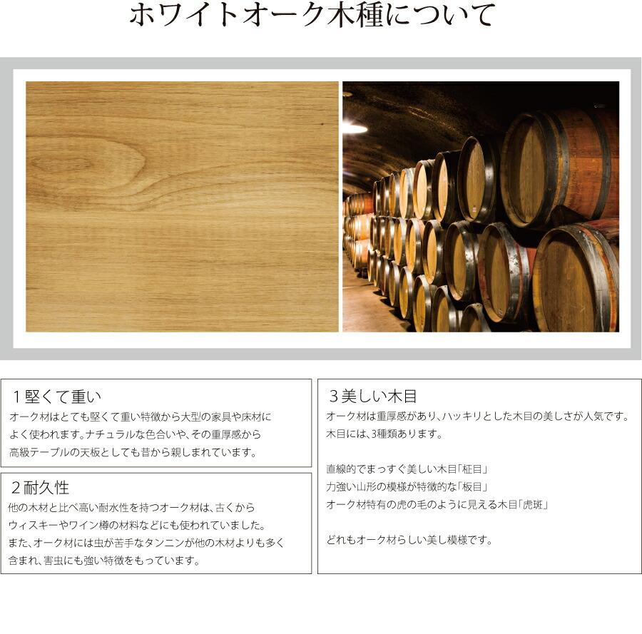 1堅くて重い オーク材はとても堅くて重い特徴から大型の家具や床材に よく使われます。ナチュラルな色合いや、その重厚感から 高級テーブルの天板としても昔から親しまれています。 2耐久性 他の木材と比べ高い耐水性を持つオーク材は、古くから ウィスキーやワイン樽の材料などにも使われていました。 また、オーク材には虫が苦手なタンニンが他の木材よりも多く 含まれ、害虫にも強い特徴をもっています。 3美しい木目 オーク材は重厚感があり、ハッキリとした木目の美しさが人気です。 木目には、3種類あります。  直線的でまっすぐ美しい木目「柾目」 力強い山形の模様が特徴的な「板目」 オーク材特有の虎の毛のように見える木目「虎斑」  どれもオーク材らしい美し模様です。