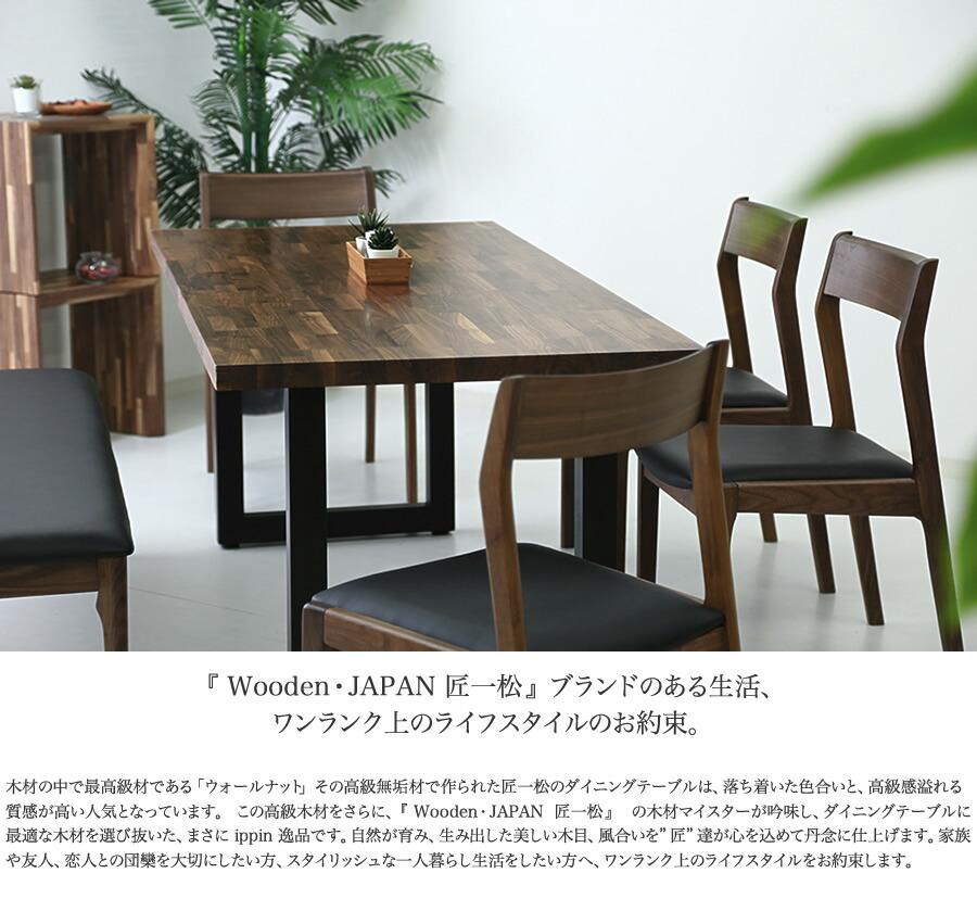 """『 Wooden・JAPAN 匠一松 』ブランドのある生活、ワンランク上のライフスタイルのお約束。 木材の中で最高級材である「ウォールナット」その高級無垢材で作られた匠一松のダイニングテーブルは、落ち着いた色合いと、高級感溢れる質感が高い人気となっています。  この高級木材をさらに、『 Wooden・JAPAN  匠一松 』  の木材マイスターが吟味し、ダイニングテーブルに最適な木材を選び抜いた、まさに ippin 逸品です。自然が育み、生み出した美しい木目、風合いを""""匠""""達が心を込めて丹念に仕上げます。家族や友人、恋人との団欒を大切にしたい方、スタイリッシュな一人暮らし生活をしたい方へ、ワンランク上のライフスタイルをお約束します。"""