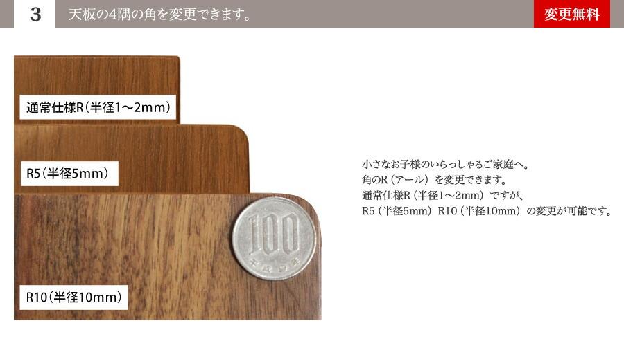 (3)天板の4隅の角を変更できます。小さなお子様のいらっしゃるご家庭へ。角のR(アール)を変更できます。通常仕様R(半径1~2mm)ですが、R5(半径5mm)R10(半径10mm)の変更が可能です。