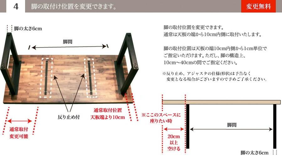(4)脚の取付け位置を変更できます。 脚の取付位置を変更できます。通常は天板の端から10cm内側に取付いたします。脚の取付位置は天板の端10cm内側から1cm単位でご指定いただけます。ただし、脚の構造上、10cm~40cmの間でご指定ください。