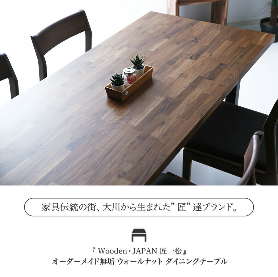 """家具伝統の街、大川から生まれた""""匠""""達ブランド。『 Wooden・JAPAN 匠一松 』オーダーメイド無垢 ウォールナット ダイニングテーブル"""