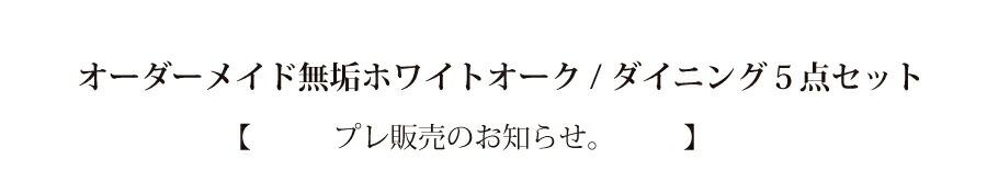 """オーダーメイド無垢ホワイトオーク/ ダイニング5点セット 本物の無垢木材が日々の暮らしを豊かにする。 貴方のダイニングにぴったりサイズでお仕立ていたします。 家具伝統の街、大川から生まれた"""" 匠"""" 達のブランド。 『Wooden・JAPAN 匠一松』ダイニングテーブル 【 限定5セット プレ販売のお知らせ。 】"""