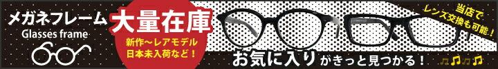 メガネフレーム特集 国内未入荷モデル多数買付 並行輸入の特権です!