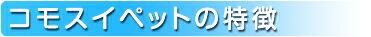 コモスイペットの特徴