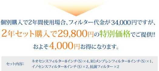 個別購入で2年間使用場合、フィルター代金が49,400円ですが、 2年セット購入で39,800円の特別価格でご提供!!およそ10000円お得になります。(セット内容:ネオスフィルター8インチ(S)×4、ROメンブレンフィルター8インチ(S)×1、イノセンスフィルター8インチ(S)×2、抗菌フィルター×2)