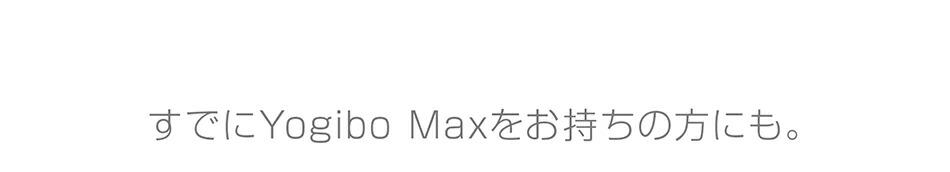すでにYogibo Maxを お持ちの方にも。