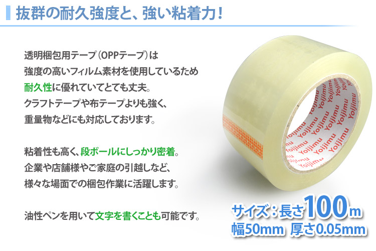 抜群の耐久強度と、強い粘着力!透明梱包用テープ(OPPテープ)は強度の高いフィルム素材を使用しているため耐久性に優れていてとても丈夫。クラフトテープや布テープよりも強く、重量物などにも対応しております。粘着性も高く、段ボールにしっかり密着。企業や店舗様やご家庭の引っ越しなど、さまざまな場面での梱包作業に活躍します。油性ペンを用いて文字を書くことも可能です。