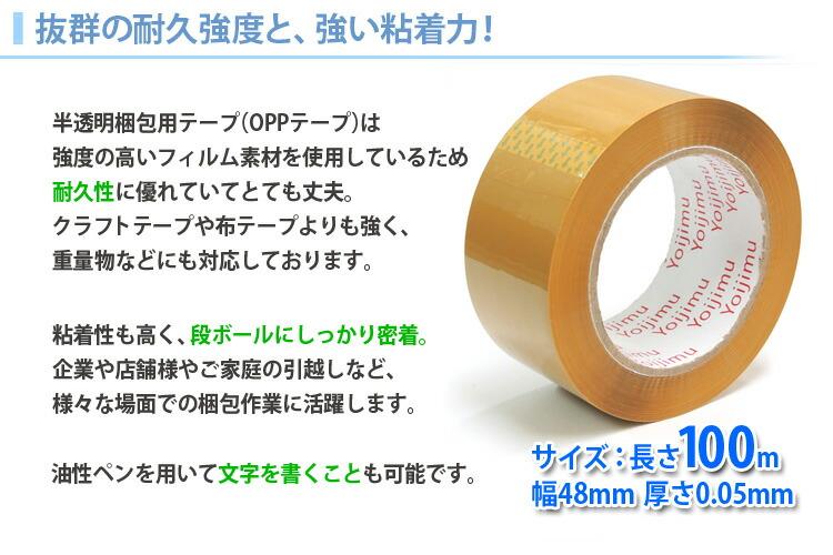 抜群の耐久強度と、強い粘着力!半透明梱包用テープ(OPPテープ)は強度の高いフィルム素材を使用しているため耐久性に優れていてとても丈夫。クラフトテープや布テープよりも強く、重量物などにも対応しております。粘着性も高く、段ボールにしっかり密着。企業や店舗様やご家庭の引っ越しなど、さまざまな場面での梱包作業に活躍します。油性ペンを用いて文字を書くことも可能です。