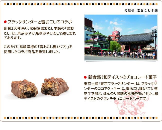 ブラックサンダーと雷おこしのコラボ 創業250年余り、常盤堂雷おこし本舗の「雷おこし」は、東京みやげ浅草みやげとして親しまれております。このたび、常盤堂様の「雷おこし種(パフ)」を使用したコラボ商品を発売しました。 新食感!和テイストのチョコレート菓子 東京土産「東京ブラックサンダー」は、ブラックサンダーのココアクッキーに、雷おこし種(パフ)、落花生を加え、ほんのり黒糖の風味を効かせた、和テイストのクランチチョコレートバーです。